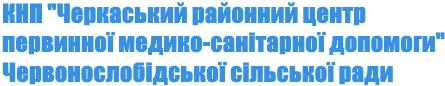 """КНП """"Черкаський районний центр первинної медико – санітарної допомоги"""" Червонослобідської сільської ради"""
